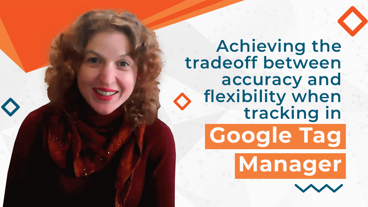 [Video] Achieving the tradeoff between accuracy and flexibility when tracking in Google Tag Manager