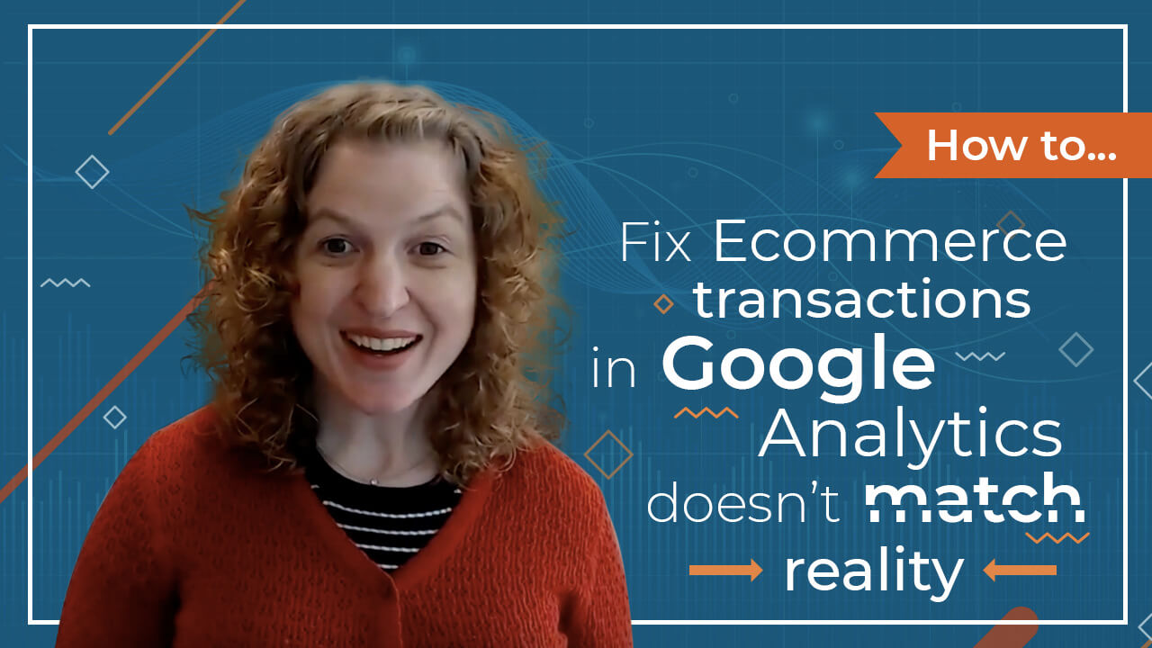 [Video] What To Do if Your Ecommerce Transactions in Google Analytics DOES NOT Match Reality