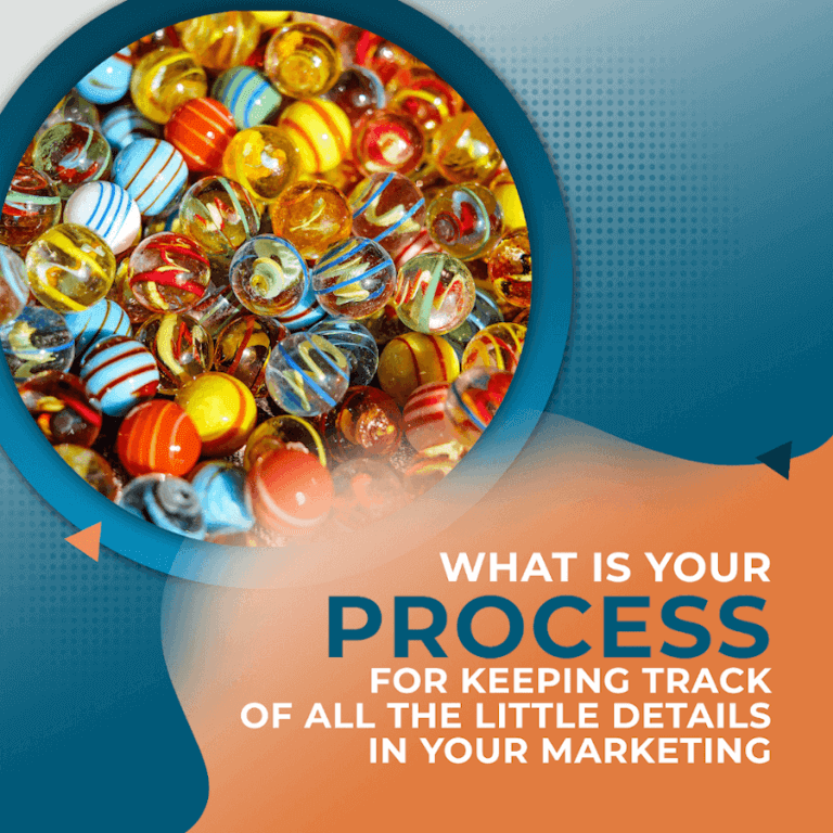 What is Your Process for Keeping Track of all the Little Details in Your Marketing?