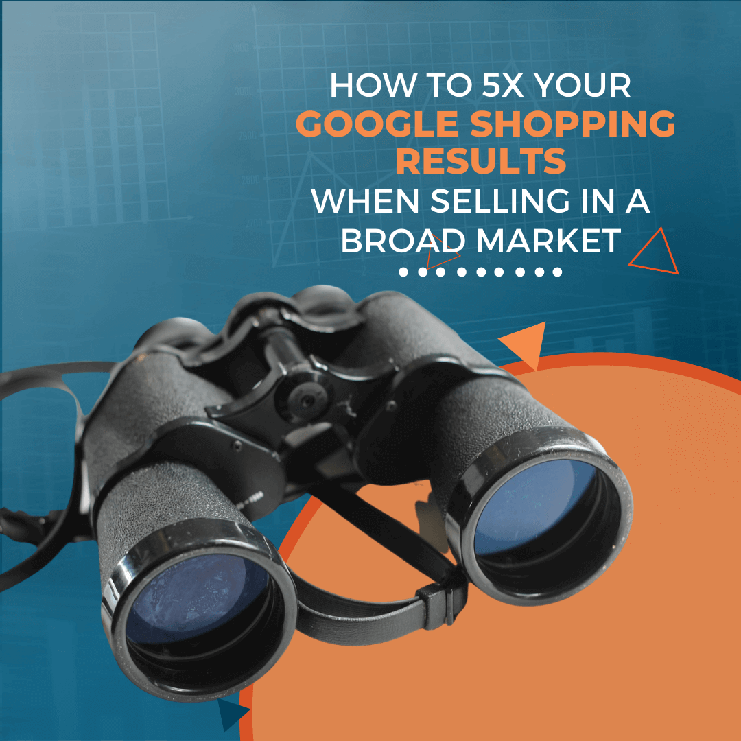 How to 5X Your Google Shopping Results When Selling in a Broad Market