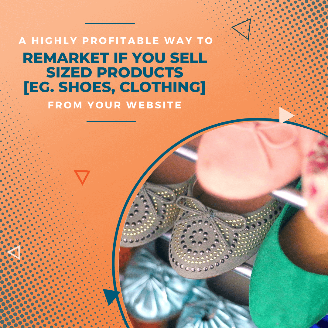 A Highly Profitable Way to Remarket if you Sell Sized Products [eg. Shoes, Clothing] From Your Website